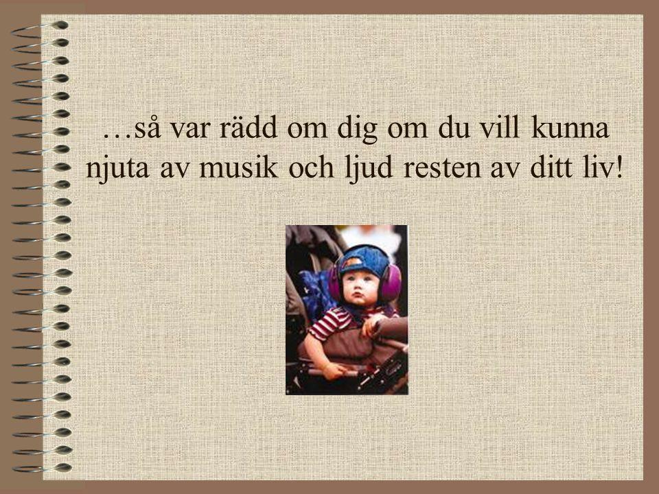 …så var rädd om dig om du vill kunna njuta av musik och ljud resten av ditt liv!