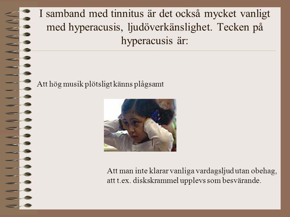 I samband med tinnitus är det också mycket vanligt med hyperacusis, ljudöverkänslighet. Tecken på hyperacusis är: Att hög musik plötsligt känns plågsa