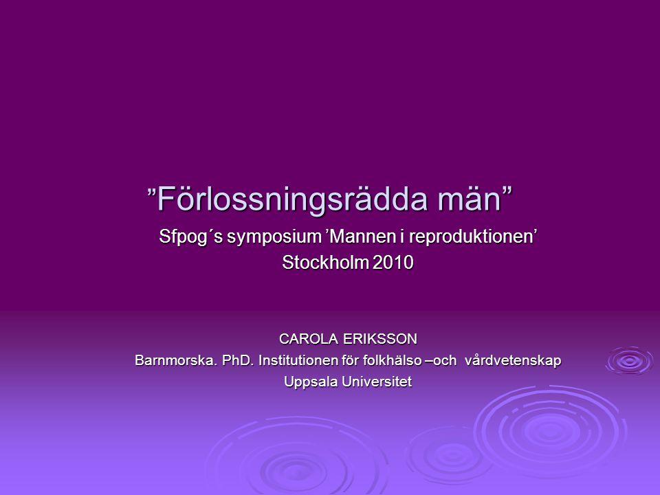 """"""" Förlossningsrädda män"""" Sfpog´s symposium 'Mannen i reproduktionen' Stockholm 2010 CAROLA ERIKSSON Barnmorska. PhD. Institutionen för folkhälso –och"""