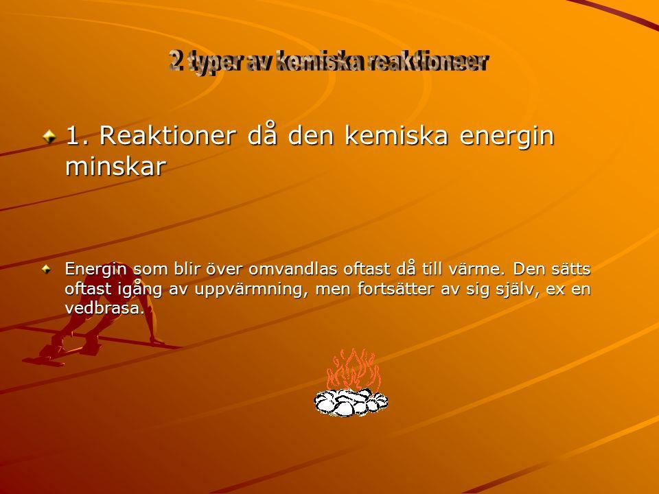 1. Reaktioner då den kemiska energin minskar Energin som blir över omvandlas oftast då till värme. Den sätts oftast igång av uppvärmning, men fortsätt