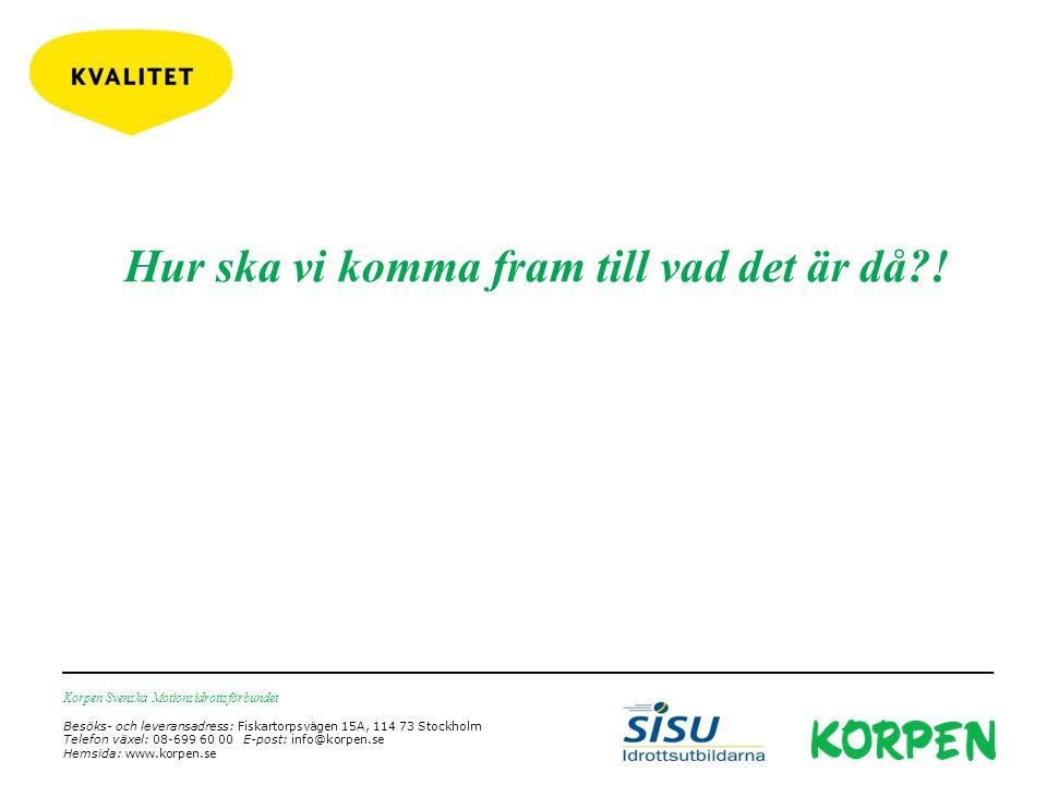 Korpen Svenska Motionsidrottsförbundet Besöks- och leveransadress: Fiskartorpsvägen 15A, 114 73 Stockholm Telefon växel: 08-699 60 00 E-post: info@korpen.se Hemsida: www.korpen.se Hur ska vi komma fram till vad det är då !