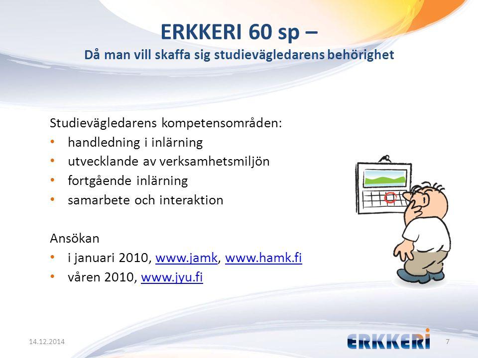 ERKKERI 60 sp – Då man vill skaffa sig studievägledarens behörighet 14.12.20147 Studievägledarens kompetensområden: handledning i inlärning utvecklande av verksamhetsmiljön fortgående inlärning samarbete och interaktion Ansökan i januari 2010, www.jamk, www.hamk.fiwww.jamkwww.hamk.fi våren 2010, www.jyu.fiwww.jyu.fi