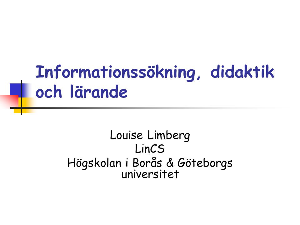 Informationssökning, didaktik och lärande Louise Limberg LinCS Högskolan i Borås & Göteborgs universitet