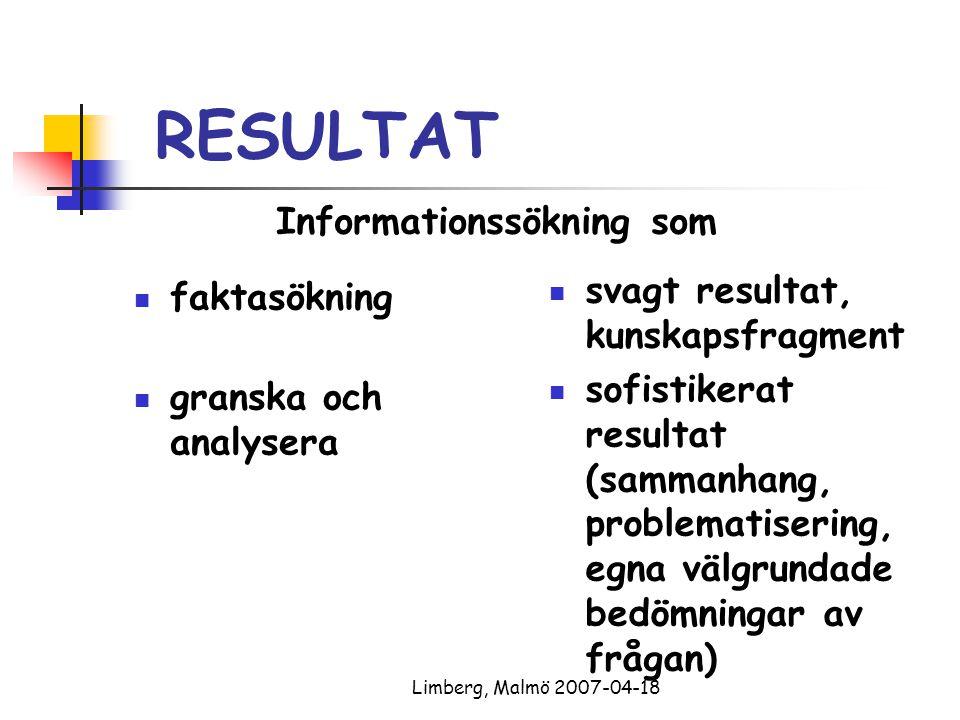 Limberg, Malmö 2007-04-18 RESULTAT faktasökning granska och analysera svagt resultat, kunskapsfragment sofistikerat resultat (sammanhang, problematisering, egna välgrundade bedömningar av frågan) Informationssökning som