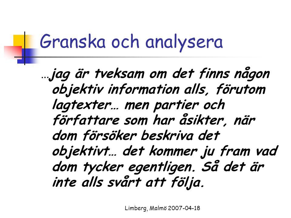 Limberg, Malmö 2007-04-18 Granska och analysera …jag är tveksam om det finns någon objektiv information alls, förutom lagtexter… men partier och författare som har åsikter, när dom försöker beskriva det objektivt… det kommer ju fram vad dom tycker egentligen.