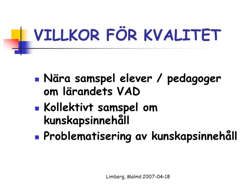 Limberg, Malmö 2007-04-18 VILLKOR FÖR KVALITET Nära samspel elever / pedagoger om lärandets VAD Kollektivt samspel om kunskapsinnehåll Problematisering av kunskapsinnehåll