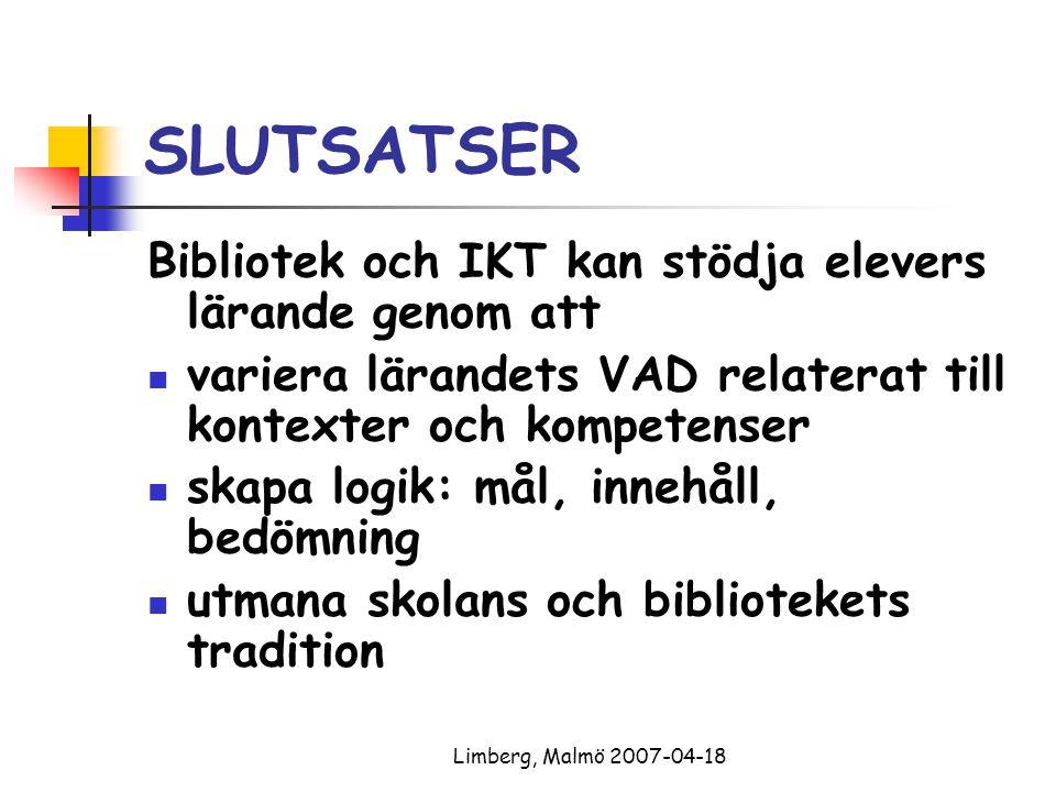 Limberg, Malmö 2007-04-18 SLUTSATSER Bibliotek och IKT kan stödja elevers lärande genom att variera lärandets VAD relaterat till kontexter och kompetenser skapa logik: mål, innehåll, bedömning utmana skolans och bibliotekets tradition