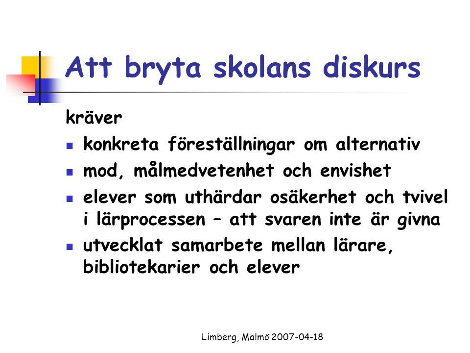 Limberg, Malmö 2007-04-18 Att bryta skolans diskurs kräver konkreta föreställningar om alternativ mod, målmedvetenhet och envishet elever som uthärdar osäkerhet och tvivel i lärprocessen – att svaren inte är givna utvecklat samarbete mellan lärare, bibliotekarier och elever