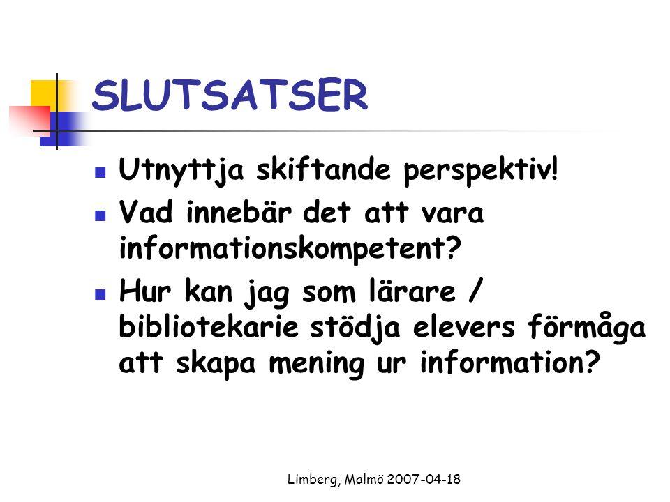 Limberg, Malmö 2007-04-18 SLUTSATSER Utnyttja skiftande perspektiv! Vad innebär det att vara informationskompetent? Hur kan jag som lärare / bibliotek