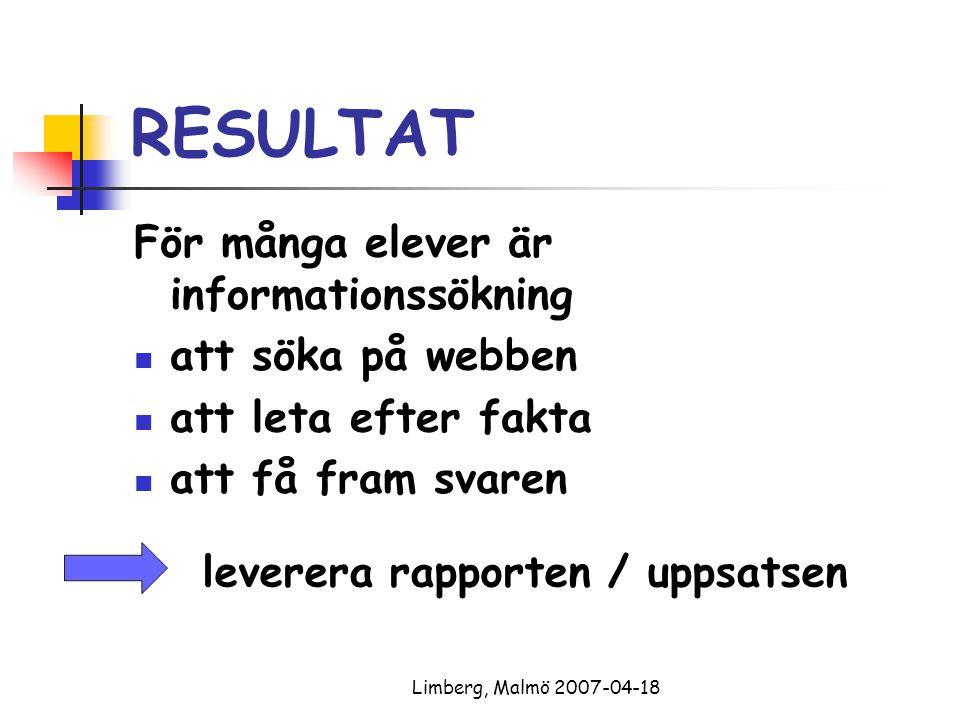 Limberg, Malmö 2007-04-18 RESULTAT För många elever är informationssökning att söka på webben att leta efter fakta att få fram svaren leverera rapporten / uppsatsen