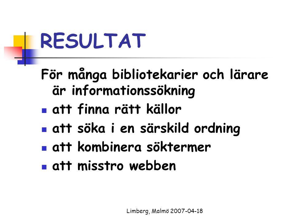 Limberg, Malmö 2007-04-18 RESULTAT För många bibliotekarier och lärare är informationssökning att finna rätt källor att söka i en särskild ordning att kombinera söktermer att misstro webben