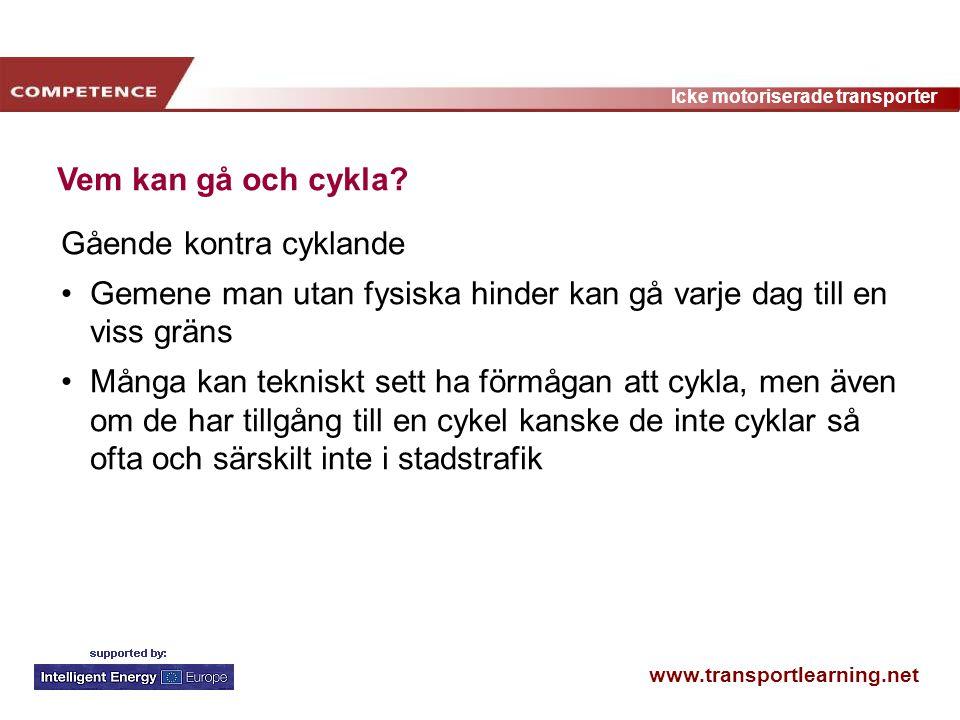 www.transportlearning.net Icke motoriserade transporter Vem kan gå och cykla? Gående kontra cyklande Gemene man utan fysiska hinder kan gå varje dag t