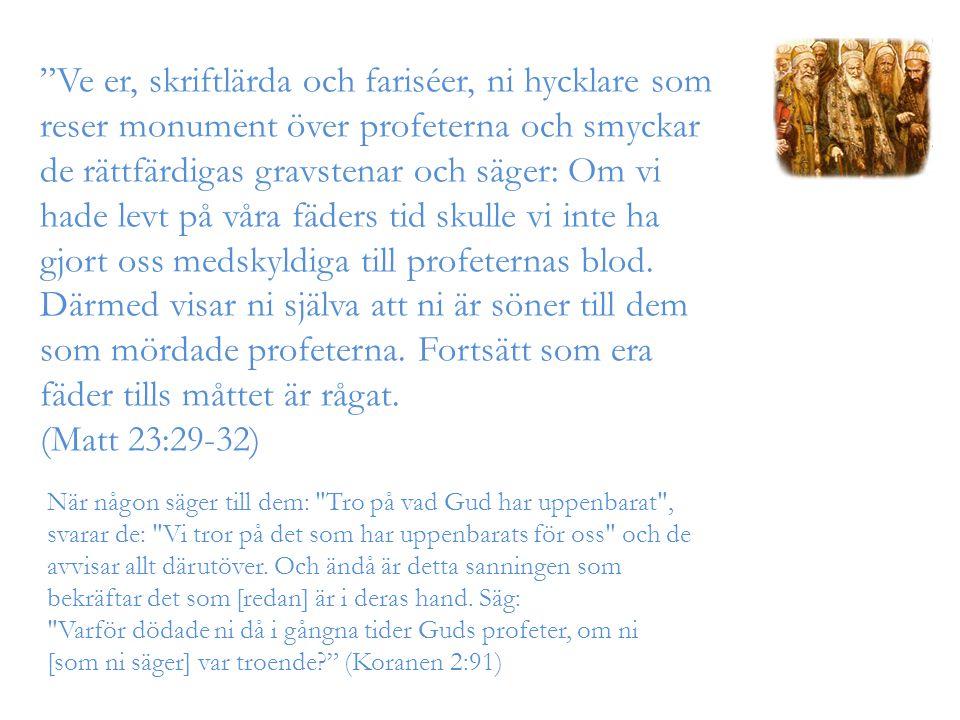 Ve er, skriftlärda och fariséer, ni hycklare som reser monument över profeterna och smyckar de rättfärdigas gravstenar och säger: Om vi hade levt på våra fäders tid skulle vi inte ha gjort oss medskyldiga till profeternas blod.