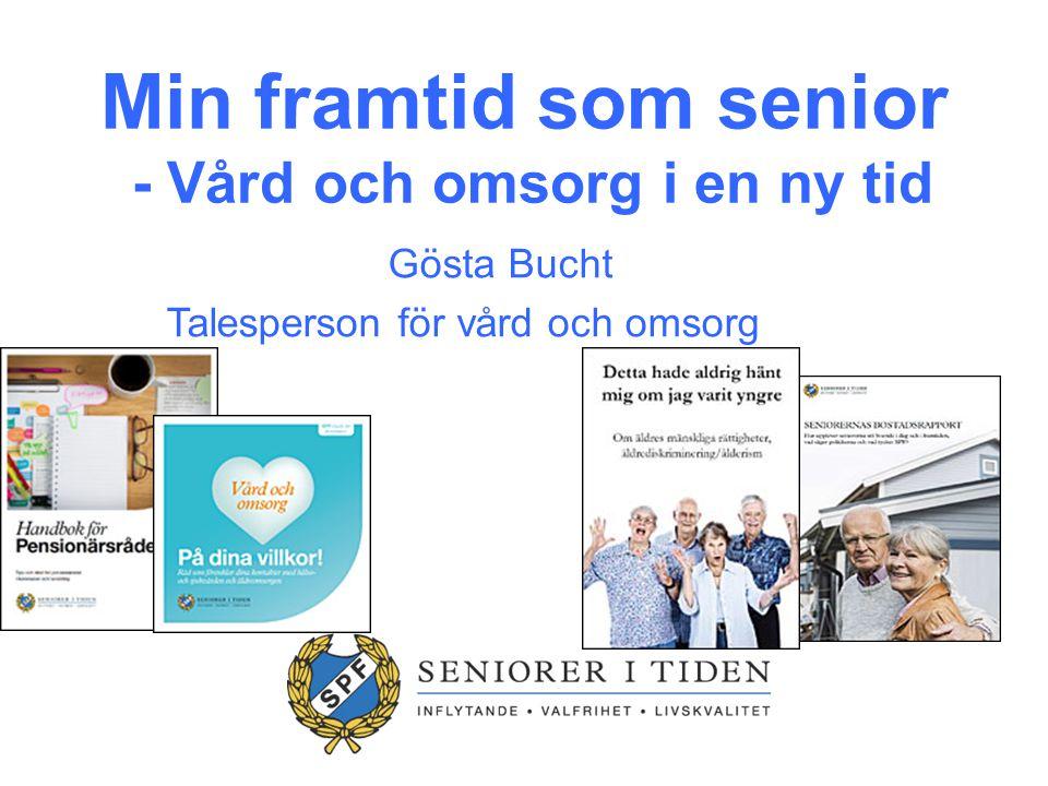 Min framtid som senior - Vård och omsorg i en ny tid Gösta Bucht Talesperson för vård och omsorg