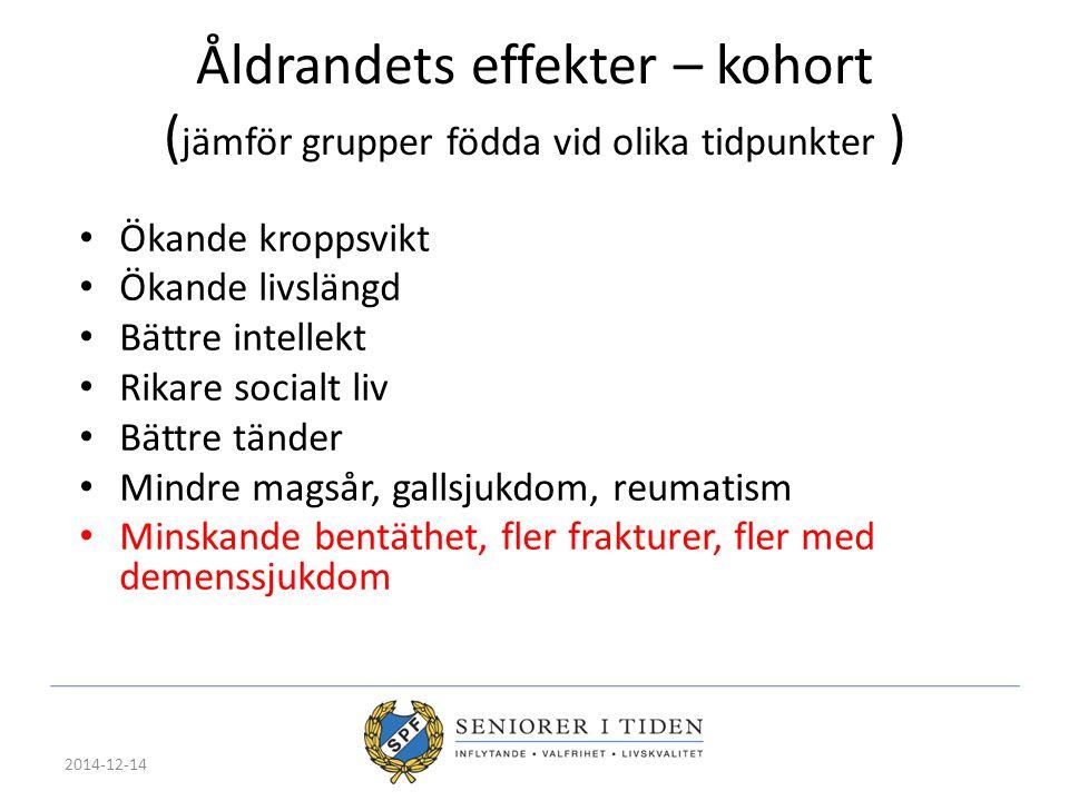 2014-12-14 Åldrandets effekter – kohort ( jämför grupper födda vid olika tidpunkter ) Ökande kroppsvikt Ökande livslängd Bättre intellekt Rikare socia