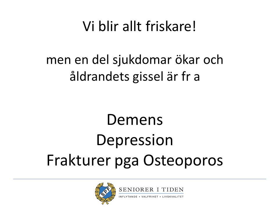 Vi blir allt friskare! men en del sjukdomar ökar och åldrandets gissel är fr a Demens Depression Frakturer pga Osteoporos