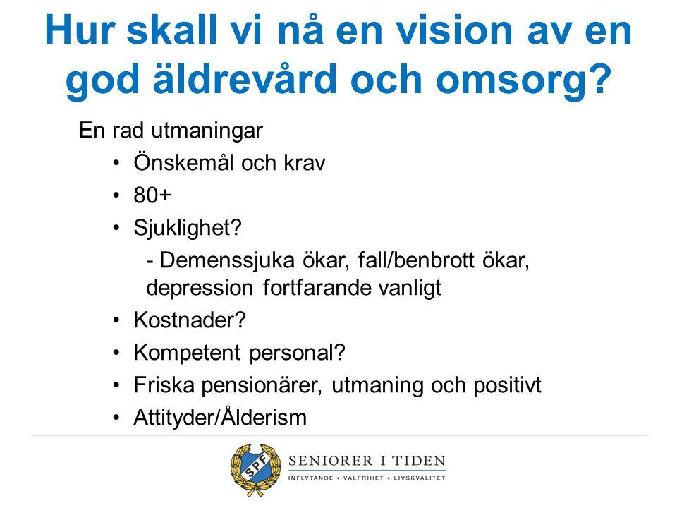 Hur skall vi nå en vision av en god äldrevård och omsorg? En rad utmaningar Önskemål och krav 80+ Sjuklighet? - Demenssjuka ökar, fall/benbrott ökar,