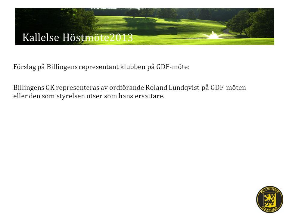 Kallelse Höstmöte2013 Förslag på Billingens representant klubben på GDF-möte: Billingens GK representeras av ordförande Roland Lundqvist på GDF-möten eller den som styrelsen utser som hans ersättare.