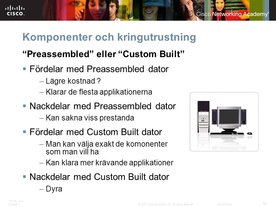"ITE PC v4.0 Chapter 1 16 © 2007 Cisco Systems, Inc. All rights reserved.Cisco Public Komponenter och kringutrustning ""Preassembled"" eller ""Custom Buil"
