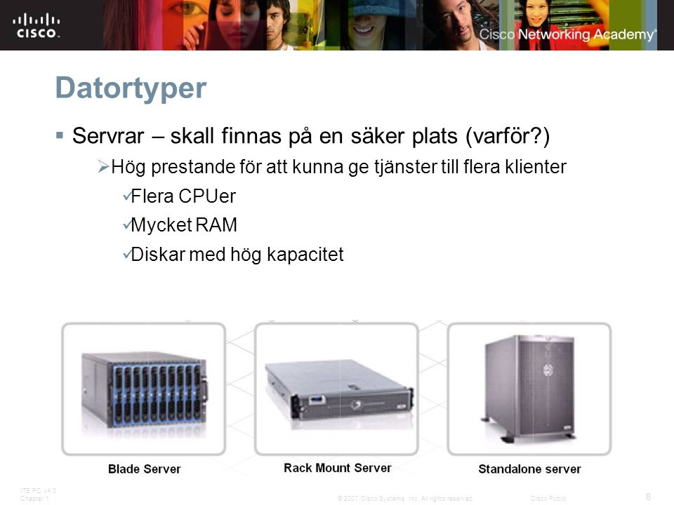 ITE PC v4.0 Chapter 1 8 © 2007 Cisco Systems, Inc. All rights reserved.Cisco Public Datortyper  Servrar – skall finnas på en säker plats (varför?) 