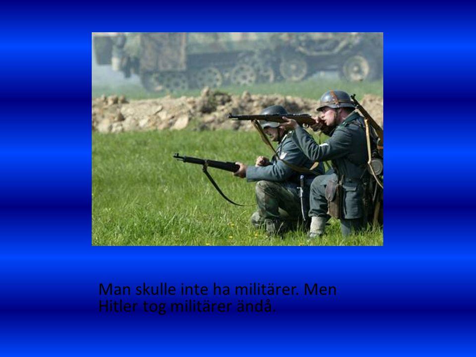 Man skulle inte ha militärer. Men Hitler tog militärer ändå.
