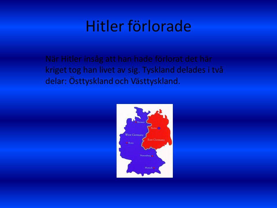 Hitler förlorade När Hitler insåg att han hade förlorat det här kriget tog han livet av sig. Tyskland delades i två delar: Östtyskland och Västtysklan