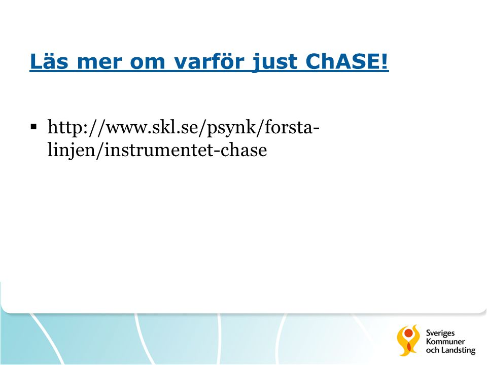 Läs mer om varför just ChASE!  http://www.skl.se/psynk/forsta- linjen/instrumentet-chase