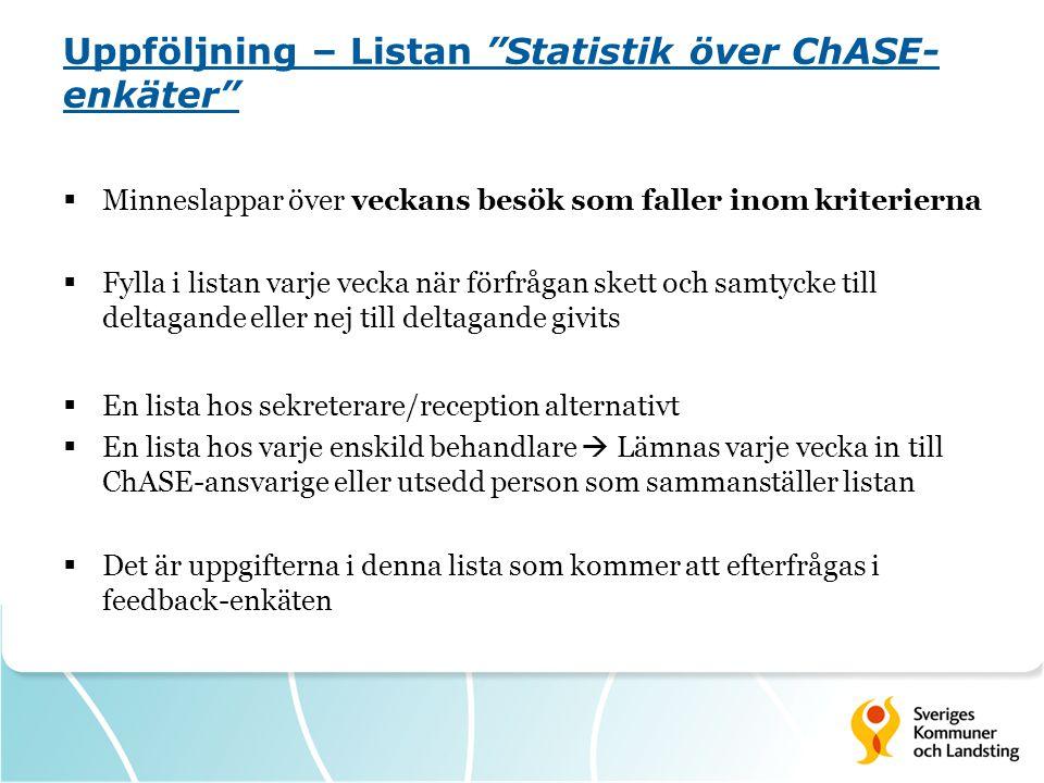 Uppföljning – Listan Statistik över ChASE- enkäter  Minneslappar över veckans besök som faller inom kriterierna  Fylla i listan varje vecka när förfrågan skett och samtycke till deltagande eller nej till deltagande givits  En lista hos sekreterare/reception alternativt  En lista hos varje enskild behandlare  Lämnas varje vecka in till ChASE-ansvarige eller utsedd person som sammanställer listan  Det är uppgifterna i denna lista som kommer att efterfrågas i feedback-enkäten