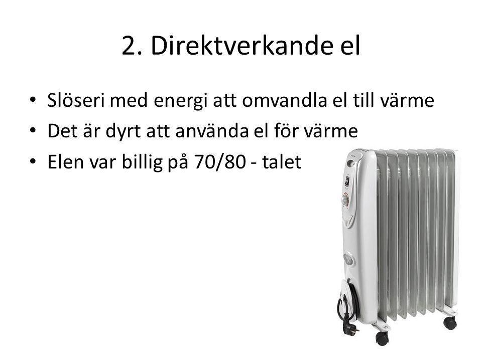2. Direktverkande el Slöseri med energi att omvandla el till värme Det är dyrt att använda el för värme Elen var billig på 70/80 - talet