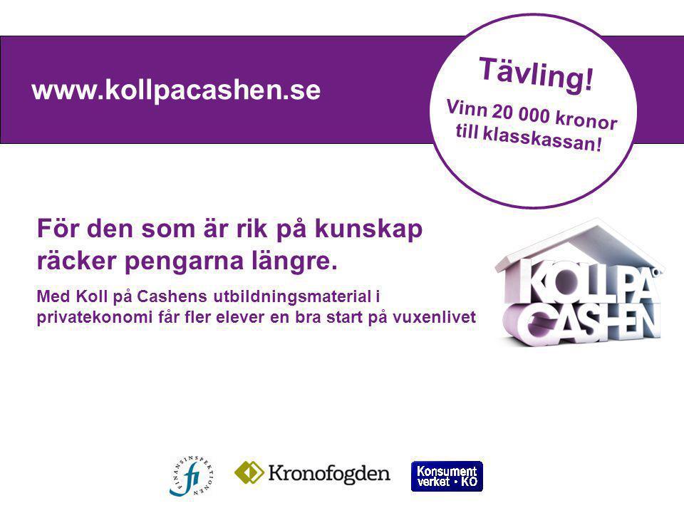 www.kollpacashen.se Ekonomikunskaper till elever Tävling! Vinn 20 000 kronor till klasskassan! För den som är rik på kunskap räcker pengarna längre. M