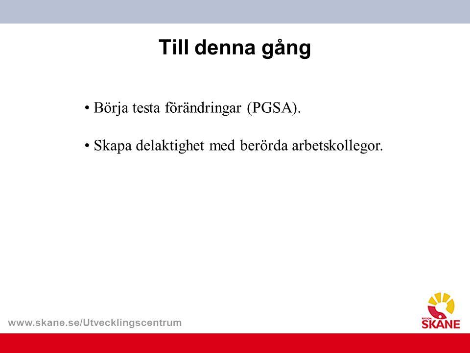 www.skane.se/Utvecklingscentrum Till denna gång Börja testa förändringar (PGSA). Skapa delaktighet med berörda arbetskollegor.