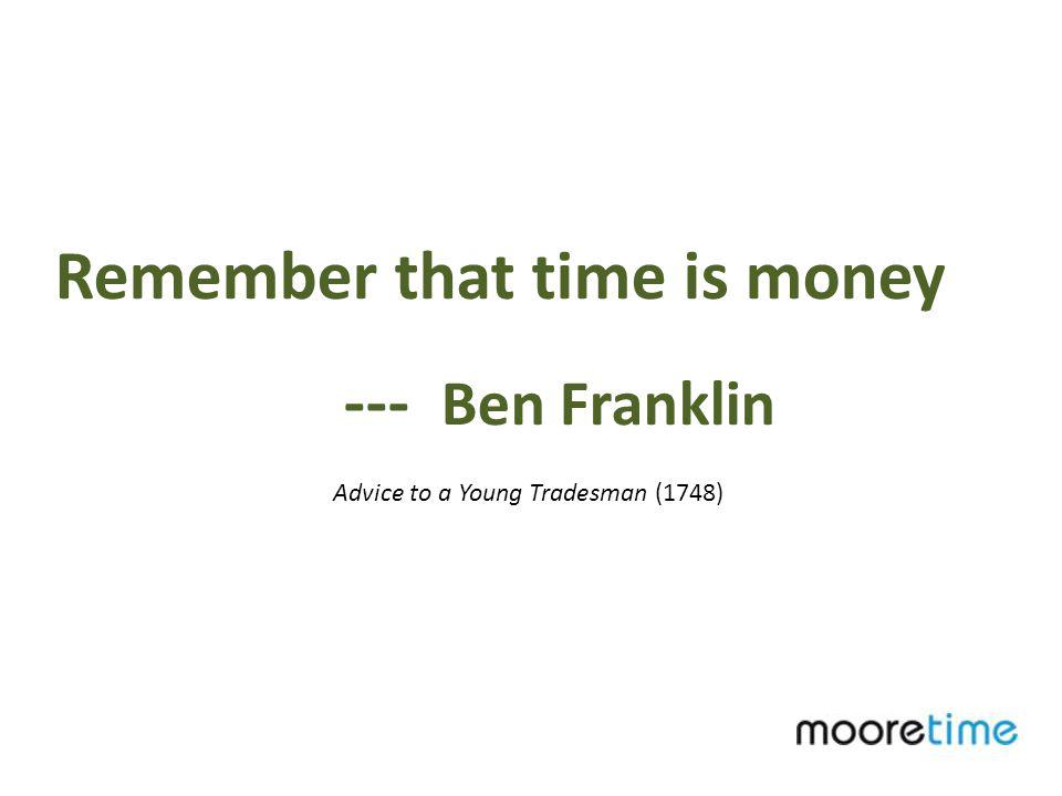 Remember that time is money --- Ben Franklin Advice to a Young Tradesman (1748)