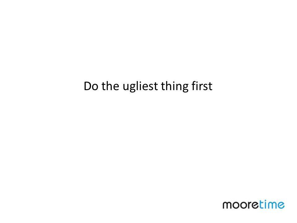 Do the ugliest thing first