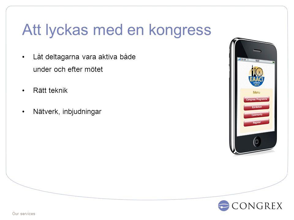 Our services Att lyckas med en kongress Låt deltagarna vara aktiva både under och efter mötet Rätt teknik Nätverk, inbjudningar