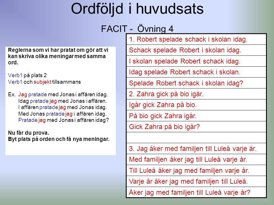 Ordföljd i huvudsats FACIT - Övning 4 Reglerna som vi har pratat om gör att vi kan skriva olika meningar med samma ord. Verb1 på plats 2 Verb1 och sub