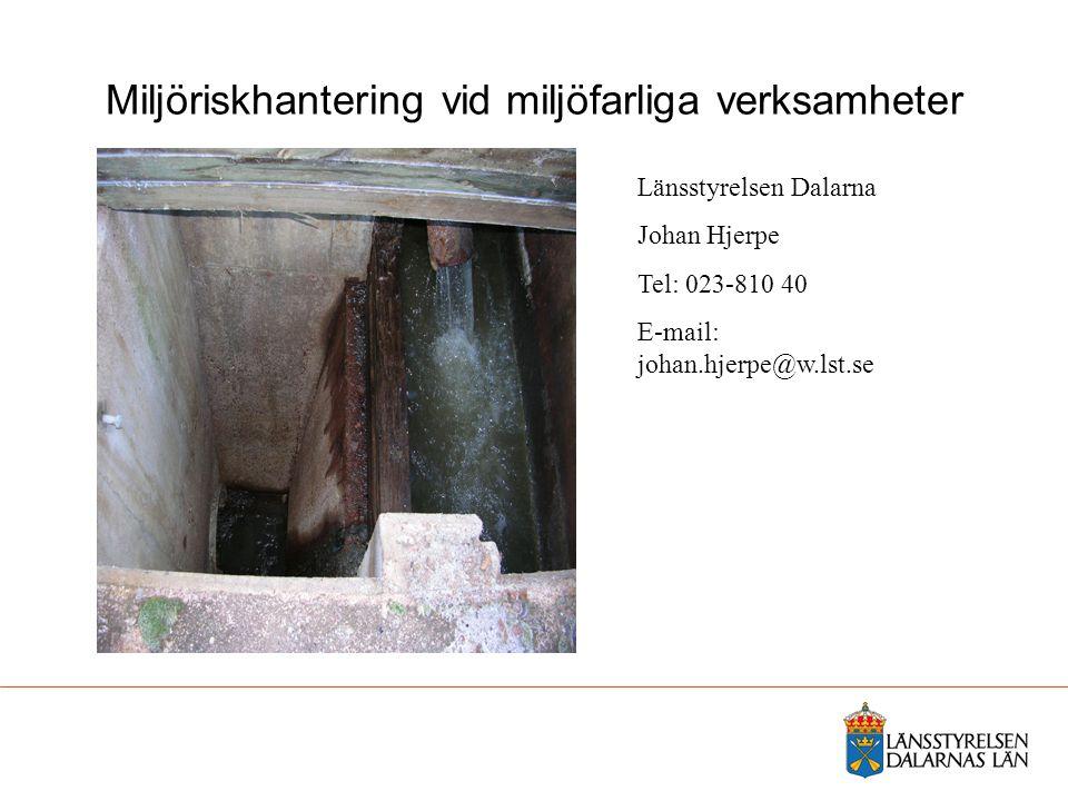 Miljöriskhantering vid miljöfarliga verksamheter Länsstyrelsen Dalarna Johan Hjerpe Tel: 023-810 40 E-mail: johan.hjerpe@w.lst.se