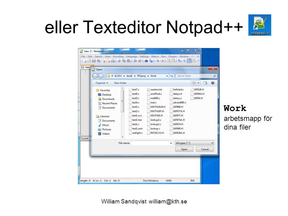 William Sandqvist william@kth.se eller Texteditor Notpad++ Work arbetsmapp för dina filer