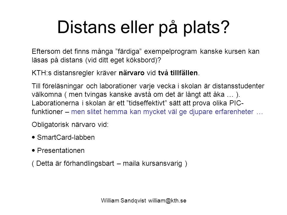 """William Sandqvist william@kth.se Distans eller på plats? Eftersom det finns många """"färdiga"""" exempelprogram kanske kursen kan läsas på distans (vid dit"""