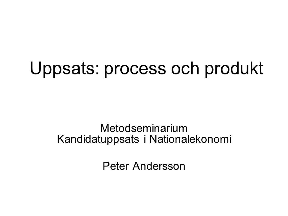 Uppsats: process och produkt Metodseminarium Kandidatuppsats i Nationalekonomi Peter Andersson