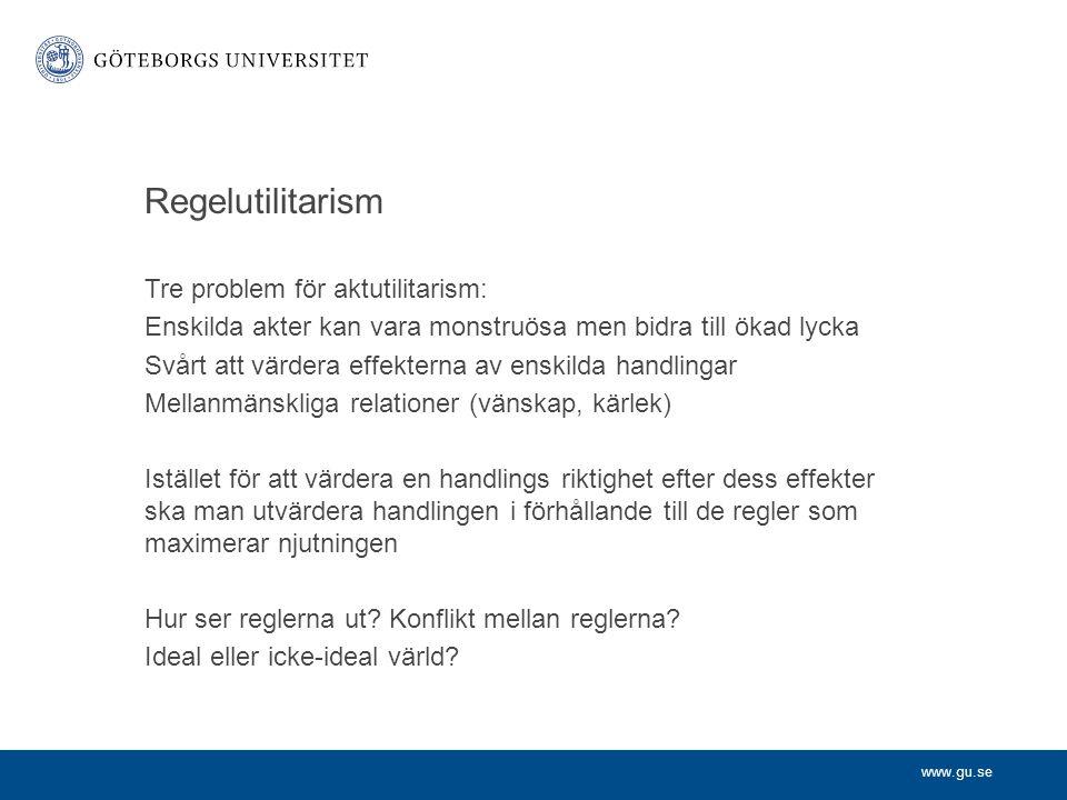www.gu.se Regelutilitarism Tre problem för aktutilitarism: Enskilda akter kan vara monstruösa men bidra till ökad lycka Svårt att värdera effekterna a