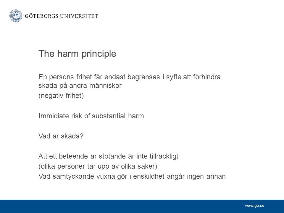 www.gu.se The harm principle En persons frihet får endast begränsas i syfte att förhindra skada på andra människor (negativ frihet) Immidiate risk of substantial harm Vad är skada.