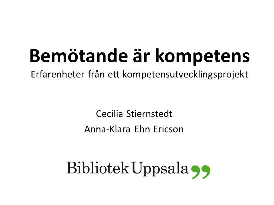 Bemötande är kompetens Erfarenheter från ett kompetensutvecklingsprojekt Cecilia Stiernstedt Anna-Klara Ehn Ericson