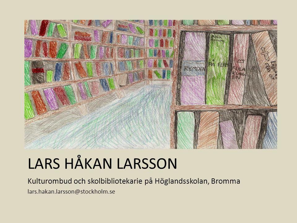 LARS HÅKAN LARSSON Kulturombud och skolbibliotekarie på Höglandsskolan, Bromma lars.hakan.larsson@stockholm.se