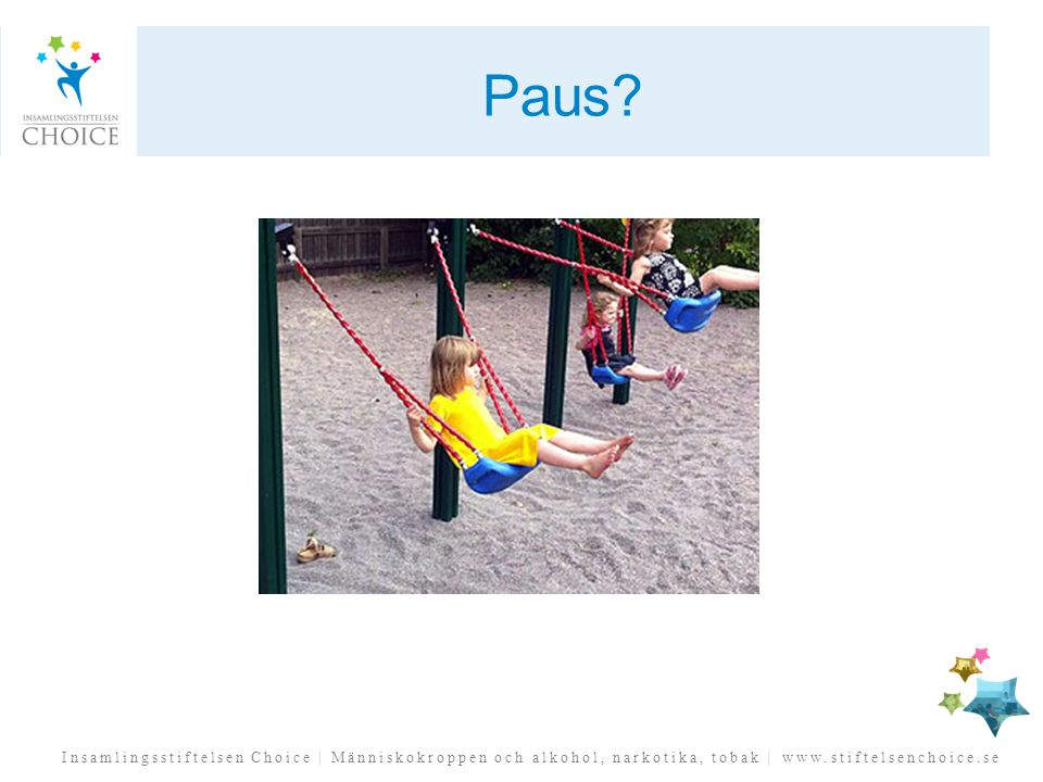 Insamlingsstiftelsen Choice | Människokroppen och alkohol, narkotika, tobak | www.stiftelsenchoice.se Paus?