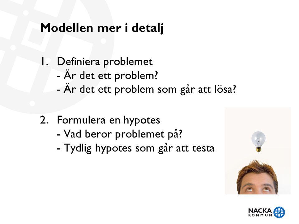 Modellen mer i detalj 1.Definiera problemet - Är det ett problem? - Är det ett problem som går att lösa? 2.Formulera en hypotes - Vad beror problemet