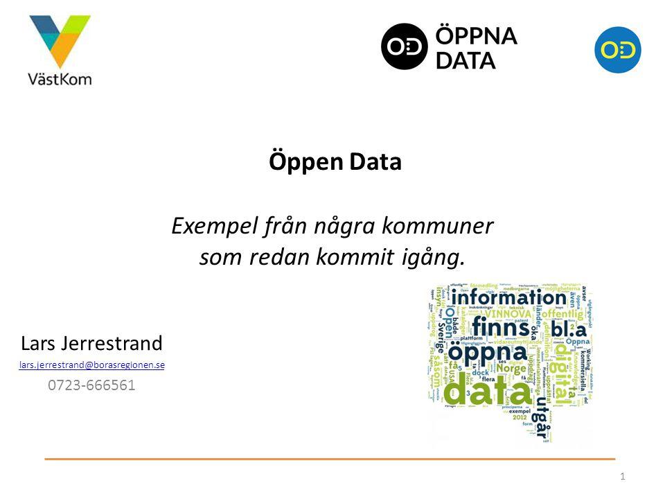 Öppen Data Exempel från några kommuner som redan kommit igång. 1 Lars Jerrestrand lars.jerrestrand@borasregionen.se 0723-666561