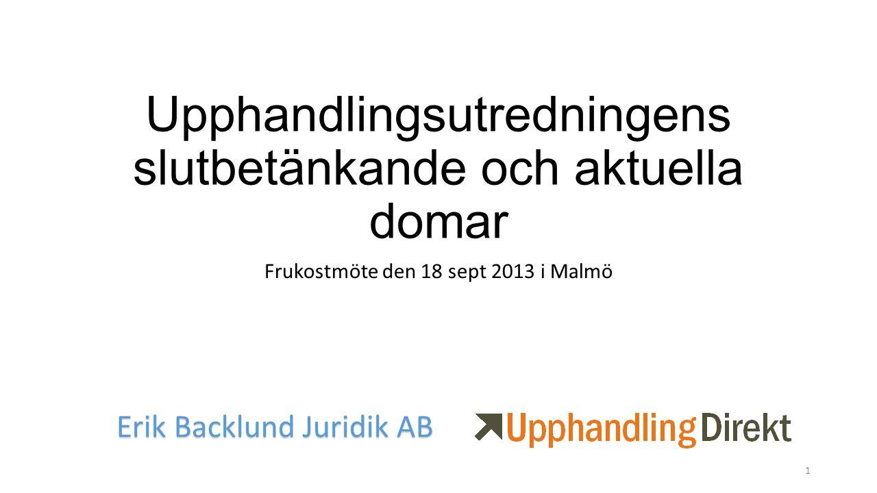 Upphandlingsutredningens slutbetänkande och aktuella domar Frukostmöte den 18 sept 2013 i Malmö Erik Backlund Juridik AB 1