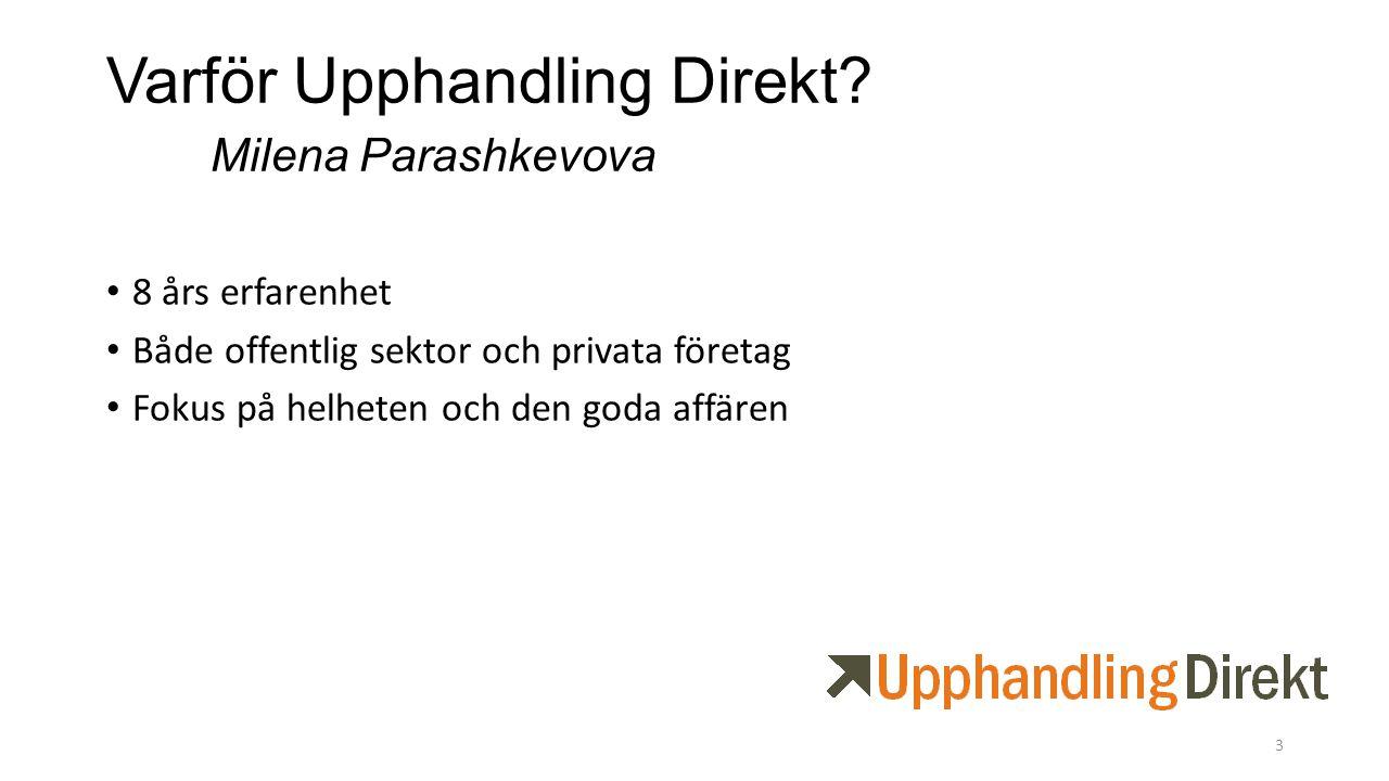 Varför Upphandling Direkt? Milena Parashkevova 8 års erfarenhet Både offentlig sektor och privata företag Fokus på helheten och den goda affären 3