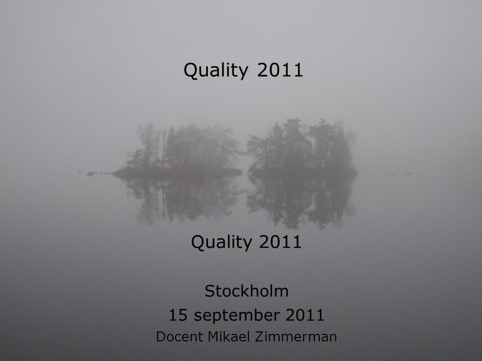 Quality 2011 Stockholm 15 september 2011 Docent Mikael Zimmerman