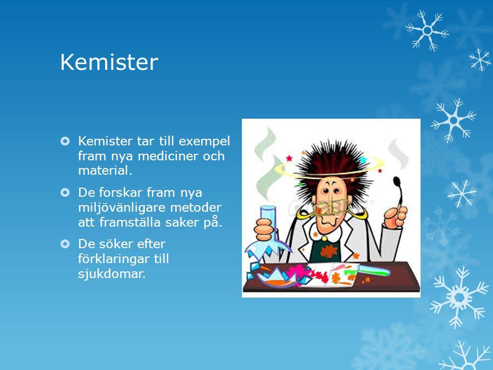 Kemister  Kemister tar till exempel fram nya mediciner och material.  De forskar fram nya miljövänligare metoder att framställa saker på.  De söker
